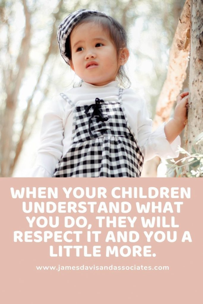 When your children  understand what you do, they will respect it and you a little more.