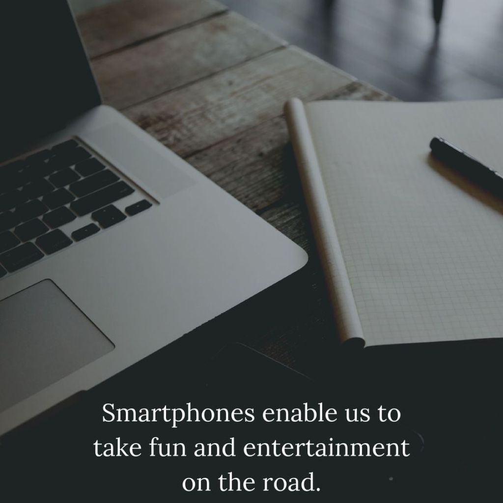 Smartphones enable us to take fun and entertainment on the road.