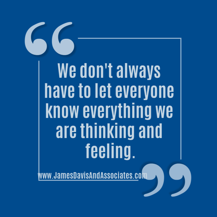 We don't always have to let everyone know everything we are thinking and feeling.
