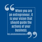 When you are an entrepreneur, it is your vision that should guide the actions of your business""