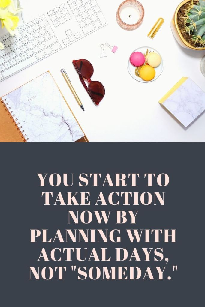 """You start to take action now by planning with actual days, not """"Someday."""""""