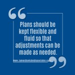 Plans should be kept flexible and fluid so that adjustments can be made as needed.