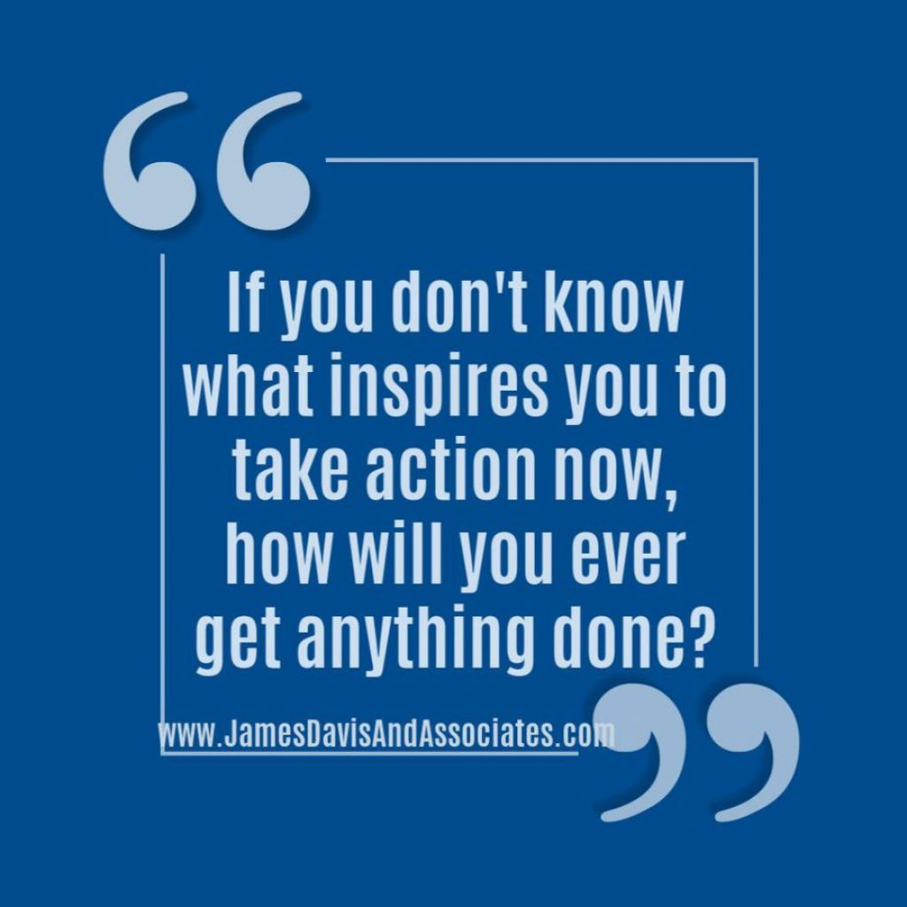 If you don't know what inspires you to take action now, how will you ever get anything done?