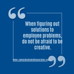 When figuring out solutions to employee problems, do not be afraid to be creative.