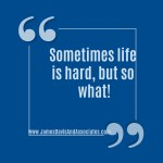 Sometimes life is hard, but so what!