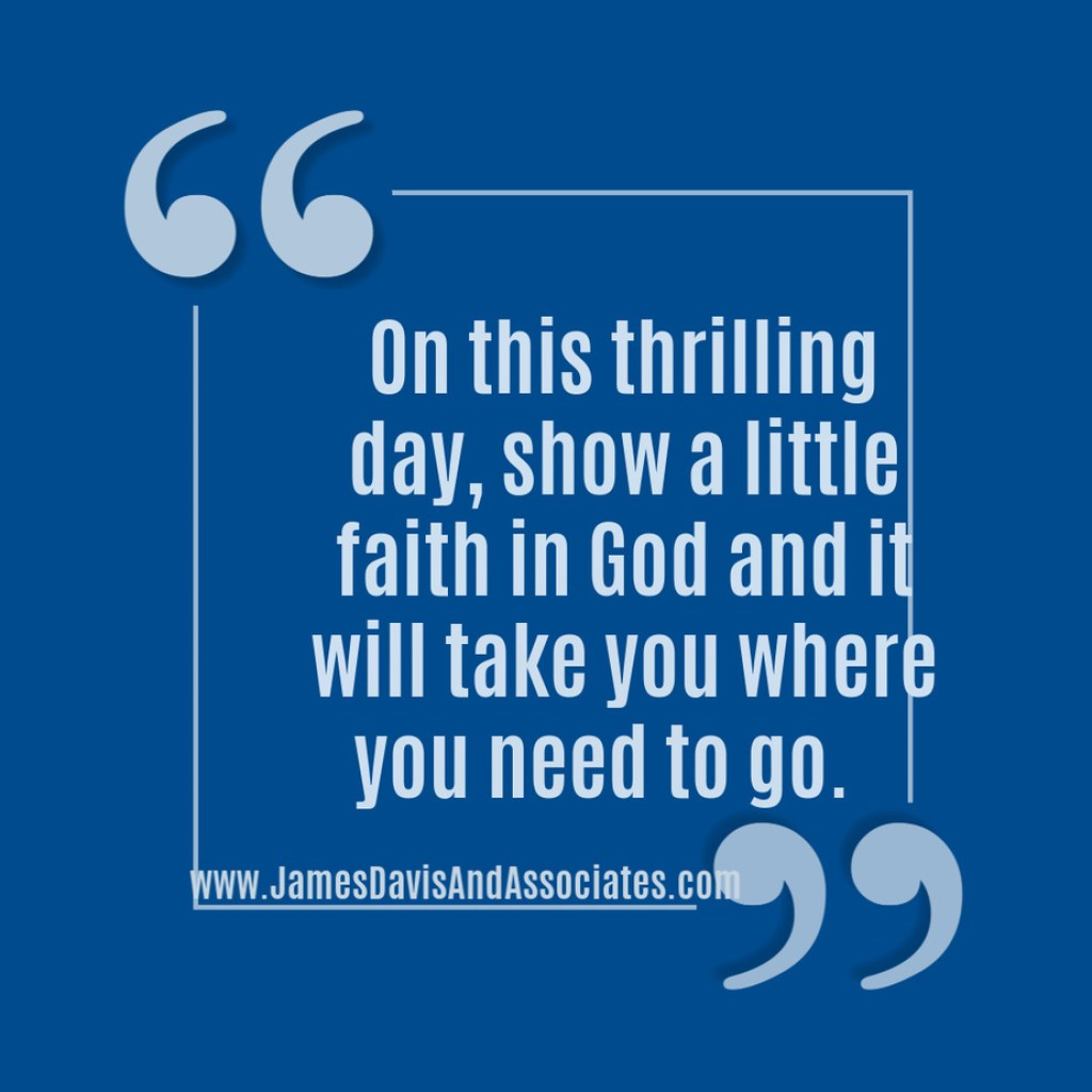 On this thrilling day, show a little faith in God and it will take you where you need to go.