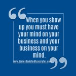 When you show up you must have your mind on your business and your business on your mind