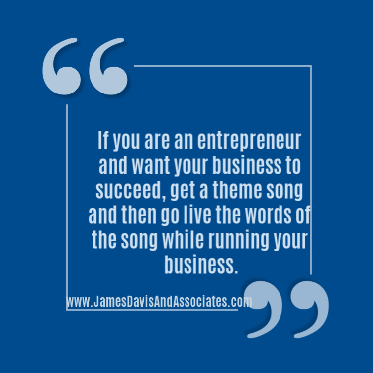 If you are an entrepreneur and want your business to succeed, get a theme song and then go live the words of the song while running your business.