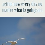 Take action now no matter what is going on.