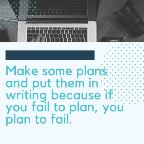 Make some plans and put them in writing because if you fail to plan, you plan to fail.