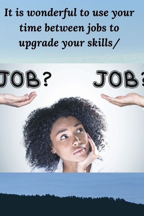 It is wonderful to use your time between jobs to upgrade your skills