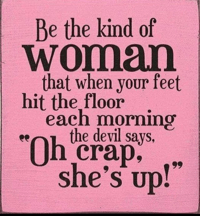 "Be the kind of woman that when your feet hit the floor each morning the devil says, ""Oh crap, she's up."""
