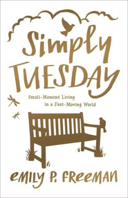 Simply Tuesday, Small-Moment Living in a Fast-Moving World, by Emily P. Freeman
