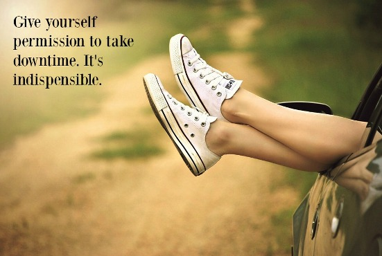 Give yourself permission to take downtime. It's indispensable.