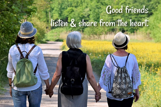 Good friends listen and share from the heart.