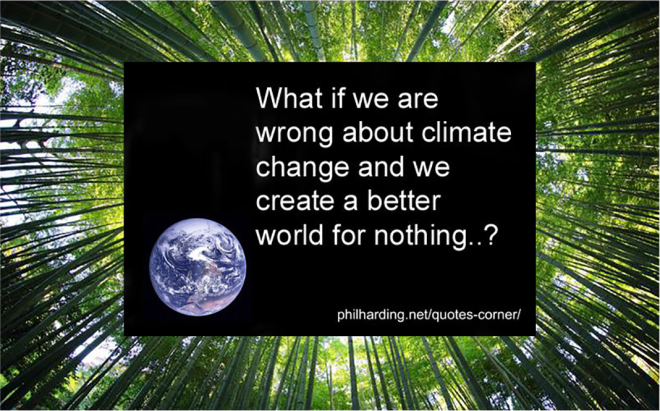 """This is a combined image: a photo of a bamboo forest from the viewpoint of a camera pointed straight up frames a quote-image from Phil Harding: """"What if we are wrong about climate change and we create a better world for nothing?"""""""