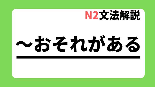 N2文法解説「~おそれがある」