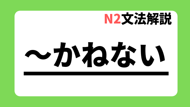 N2文法解説「~かねない」