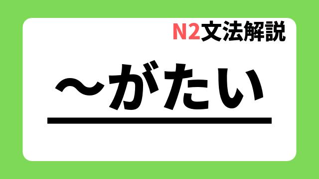 N2文法解説「~がたい」