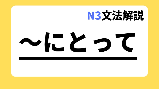 N3文法解説「~にとって」