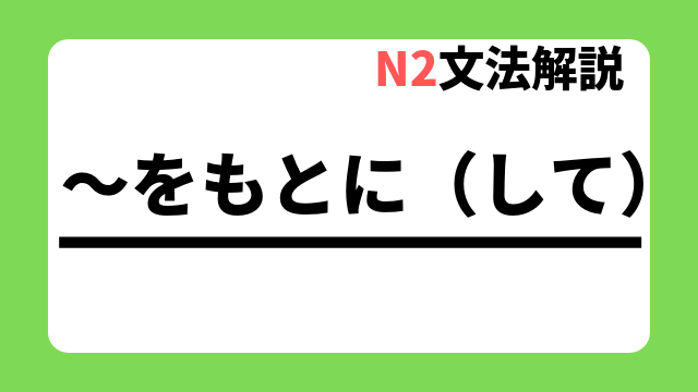 N2文法解説「~をもとに(して)」