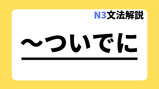 N3文法解説「~ついでに」