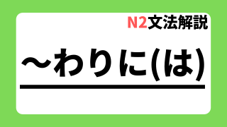 N2文法解説「~わりには」