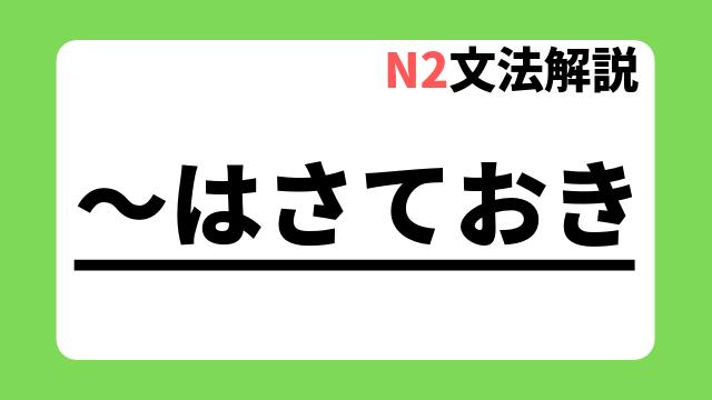 N2文法解説「~はさておき」