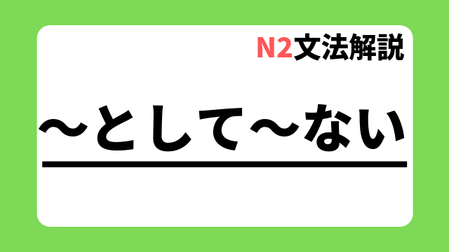 N2文法解説「~として~ない」