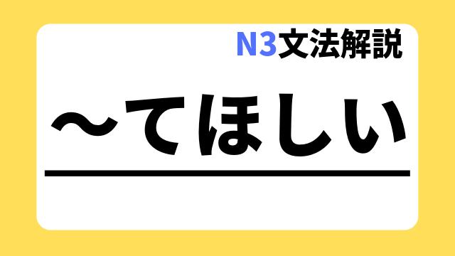 N3文法解説「~てほしい」