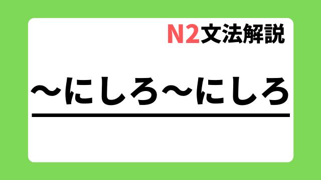 N2文法解説「~にしろ~にしろ」