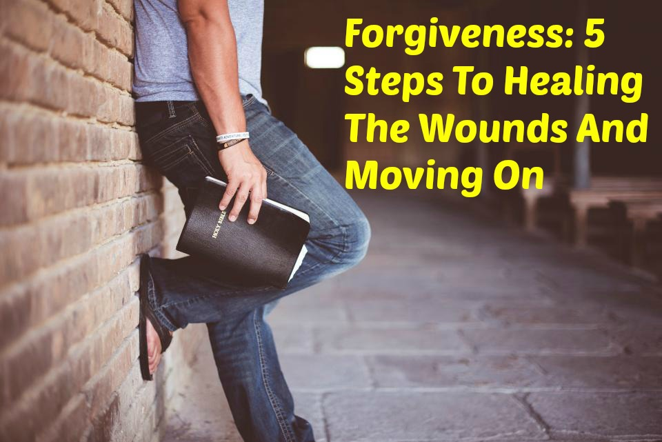 Forgiveness: 5 Steps To Healing The Wounds And Moving On