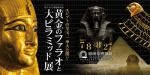 『黄金のファラオと大ピラミッド展』with 「王家の紋章」