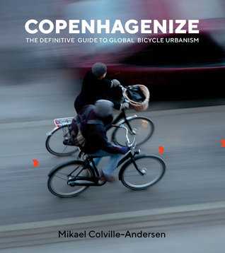 Copenhagenize: The Definitive Guide to Global Bicycle Urbanism by Mikael Colville-Andersen
