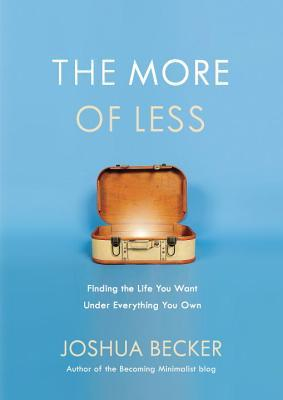 The More of Less: Finding the Life You Want Under Everything You Own by Joshua Becker