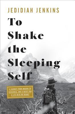 To Shake the Sleeping Self: A Journey from Oregon to Patagonia, and a Quest for a Life with No Regret by Jedidiah Jenkins