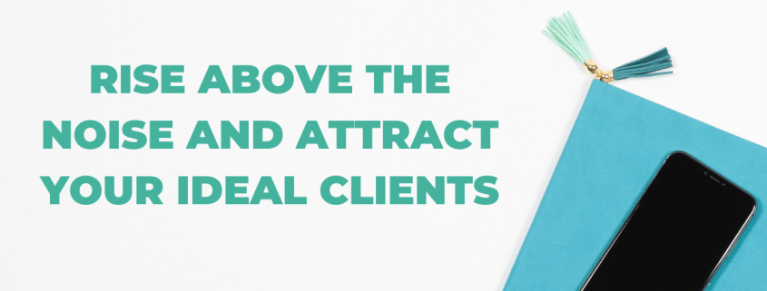 Rise Above The Noise And Attract Your Ideal Clients