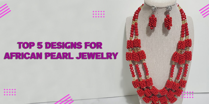 Top 5 Designs for African Pearl Jewelry