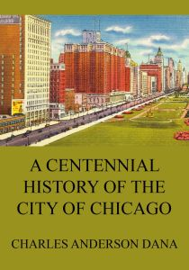 A Centennial history of the city of Chicago – Its men and institutions
