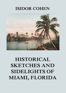Historical Sketches and Sidelights of Miami, Florida