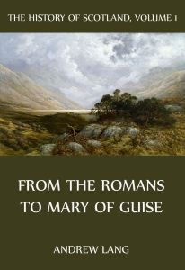 The History Of Scotland Volume 1: From The Romans to Mary of Guise