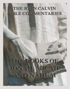 John Calvin's Bible Commentaries On Jonah, Micah, Nahum