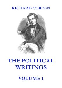 The Political Writings of Richard Cobden Volume 1
