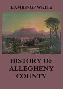 Allegheny County: Its Early History and Subsequent Development