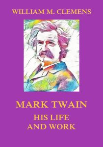 Mark Twain - His Life  and Work
