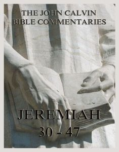 John Calvin's Bible Commentaries On Jeremiah 30 - 47