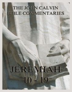 John Calvin's Bible Commentaries On Jeremiah 10 - 19