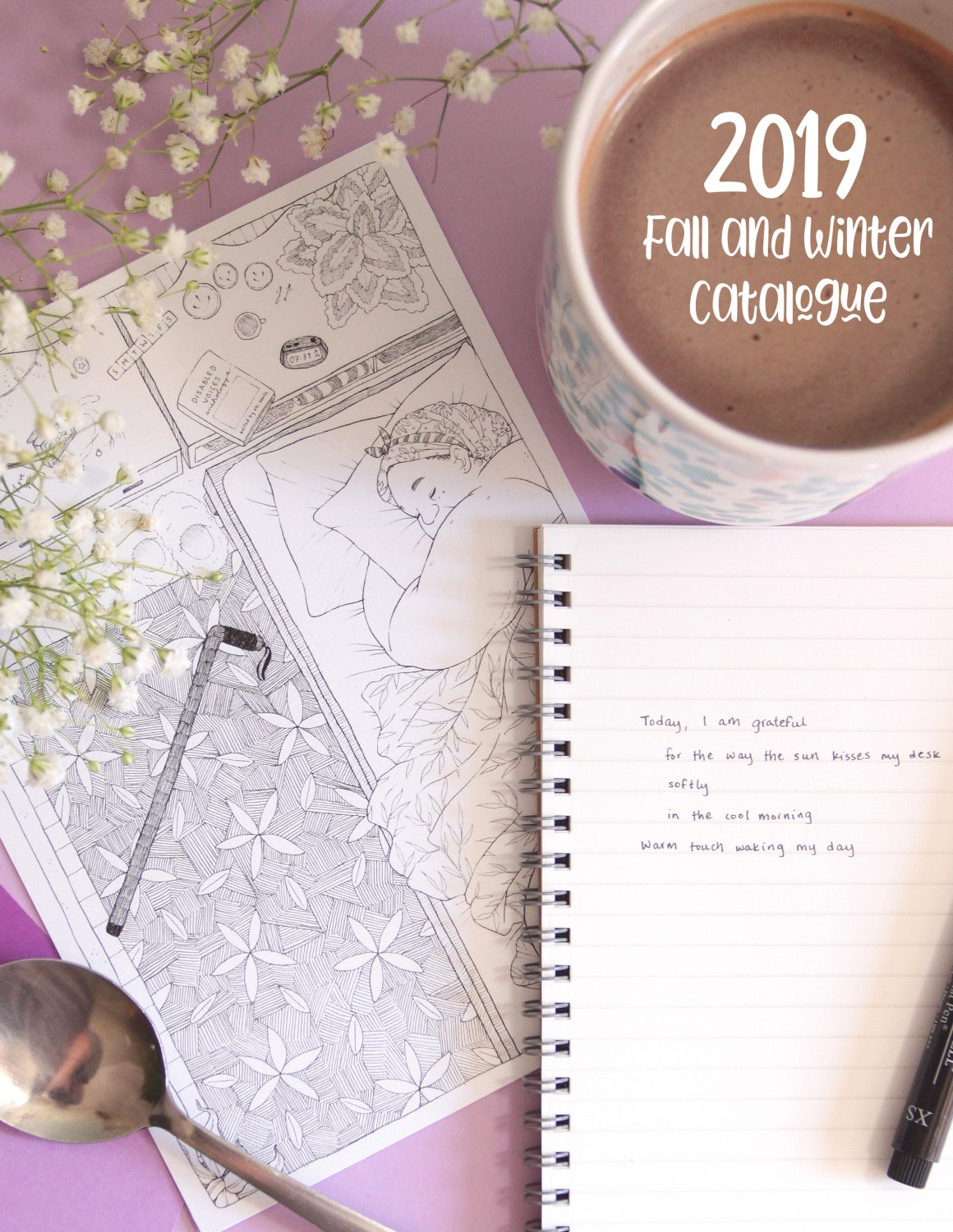"The cover of the catalogue shows a photo of a purple background showing an open notebook with a short amount of writing on the paper, as well as a black Faber Castell pen on it, a 6 inch by 8 inch print of my piece Beloved, a small pair of purple paper cards, baby's breath flowers, a silver spoon, and a mug of hot chocolate in a pretty, abstract floral/botanical design in greens and pinks. On the spoon, there is a reflection of my hand outstretched to say hi, and on the paper, there is written a short poem: ""Today, I am grateful/ for the way the sun kisses my desk/ softly/ in the cool morning/ warm touch waking my day."""