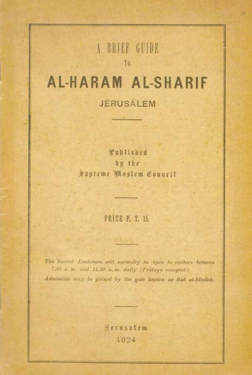 "This guide from 1924, whose publisher (the Supreme Moslem Council) was headed at the time by Haj Amin al-Husseini, includes the statement: ""Its [the Temple Mount's] identity with the site of Solomon's Temple is beyond dispute."" In previous centuries Muslim clerics had noted this fact in their writings. Only in our time have the Muslims distorted the history of the site and denied the Jewish connection with it. (Courtesy of Dr. Gabi Barkai)"