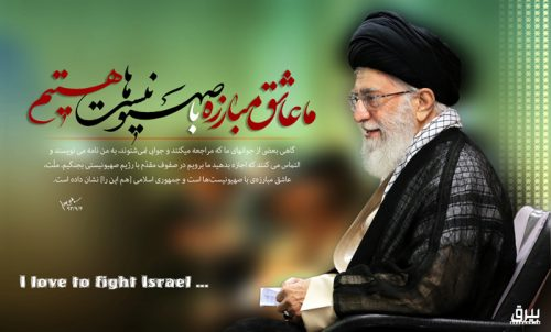 """Sometimes some of our youngsters, who contact and do not get any answer, write to me and beg that you let us go and fight in the front ranks against the Zionist regime. The people love the fight against the Zionists and the Islamic Republic has shown it."" (Khamenei, November 25, 2014)"